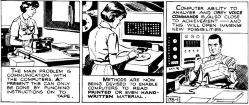 "Comic strip Frontiers of Science 178 showing a woman at a QWERTY keyboard tape -punching device. Second panel has a woman at a large computer terminal with reel-to-reel tape. Text says: ""Methods are now being devised to enable computers to read printed or even hand-written material."" Third panel shows a man at a desk holding a microphone and reading from a paper script in front of another large bank of computers. The text says: ""Computer ability to analyse and obey voice commands is also close to achievement."""